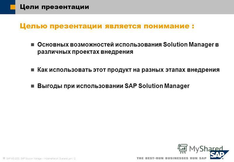 SAP AG 2003, SAP Solution Manager - Implementation, Svetlana Larri / 2 Цели презентации Целью презентации является понимание : Основных возможностей использования Solution Manager в различных проектах внедрения Как использовать этот продукт на разных