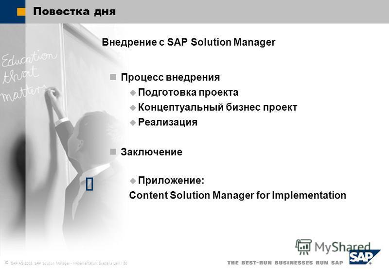 SAP AG 2003, SAP Solution Manager - Implementation, Svetlana Larri / 36 Повестка дня Внедрение c SAP Solution Manager Процесс внедрения Подготовка проекта Концептуальный бизнес проект Реализация Заключение Приложение: Content Solution Manager for Imp
