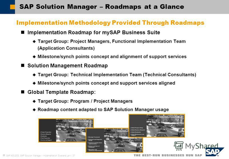 SAP AG 2003, SAP Solution Manager - Implementation, Svetlana Larri / 37 SAP Solution Manager – Roadmaps at a Glance Implementation Methodology Provided Through Roadmaps Implementation Roadmap for mySAP Business Suite Target Group: Project Managers, F