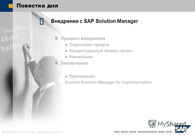 SAP AG 2003, SAP Solution Manager - Implementation, Svetlana Larri / 4 Повестка дня Внедрение c SAP Solution Manager Процесс внедрения Подготовка проекта Концептуальный бизнес проект Реализация Заключение Приложение: Content Solution Manager for Impl