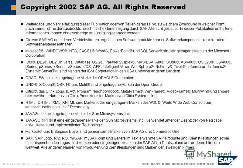 SAP AG 2003, SAP Solution Manager - Implementation, Svetlana Larri / 53 Weitergabe und Vervielfältigung dieser Publikation oder von Teilen daraus sind, zu welchem Zweck und in welcher Form auch immer, ohne die ausdrückliche schriftliche Genehmigung d