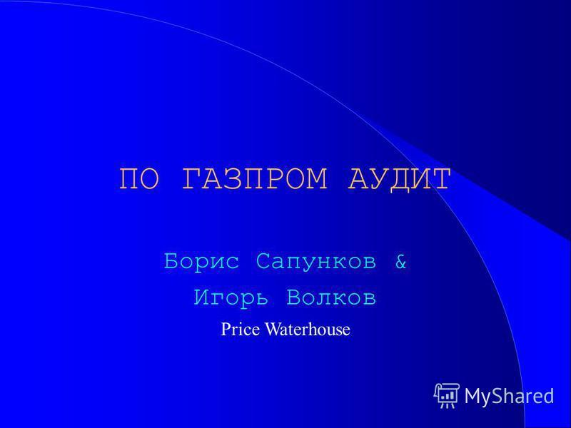 ПО ГАЗПРОМ АУДИТ Борис Сапунков & Игорь Волков Price Waterhouse