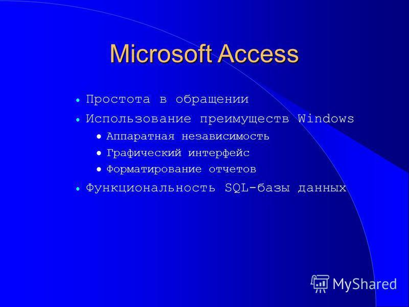 Microsoft Access Простота в обращении Использование преимуществ Windows Аппаратная независимость Графический интерфейс Форматирование отчетов Функциональность SQL-базы данных