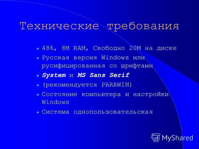 Технические требования 486, 8M RAM, Свободно 20M на диске Русская версия Windows или русифицированная со шрифтами System и MS Sans Serif (рекомендуется PARAWIN) Состояние компьютера и настройки Windows Система однопользовательская