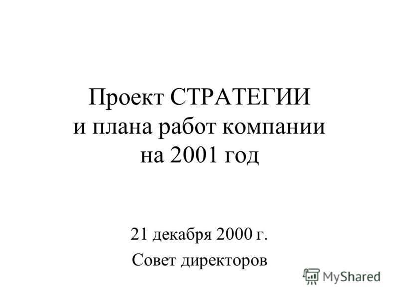 Проект CТРАТЕГИИ и плана работ компании на 2001 год 21 декабря 2000 г. Совет директоров