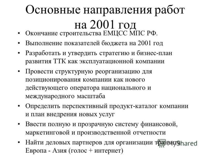 Основные направления работ на 2001 год Окончание строительства ЕМЦСС МПС РФ. Выполнение показателей бюджета на 2001 год Разработать и утвердить стратегию и бизнес-план развития ТТК как эксплуатационной компании Провести структурную реорганизацию для