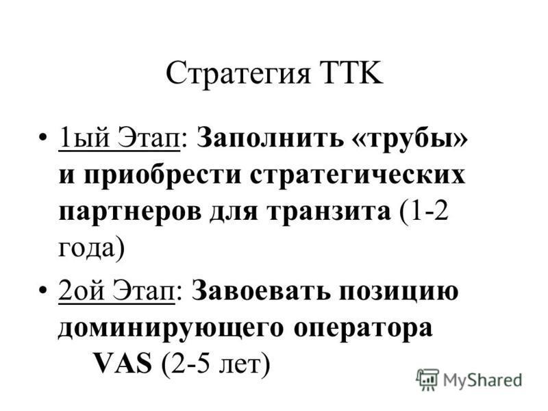 Стратегия TTK 1 ый Этап: Заполнить «трубы» и приобрести стратегических партнеров для транзита (1-2 года) 2 ой Этап: Завоевать позицию доминирующего оператора VAS (2-5 лет)