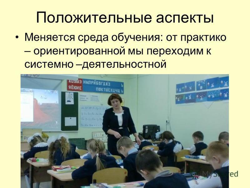 Положительные аспекты Меняется среда обучения: от практико – ориентированной мы переходим к системно –деятельностной