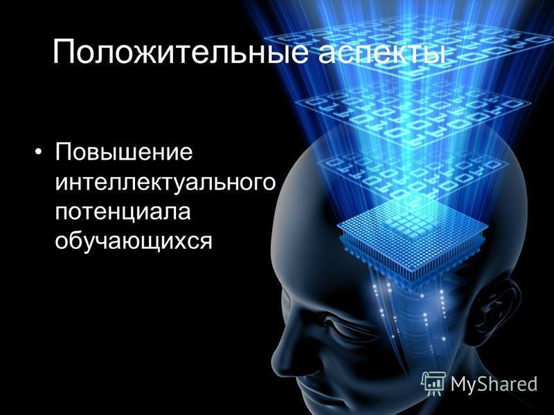 Положительные аспекты Повышение интеллектуального потенциала обучающихся