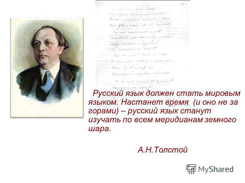 Русский язык должен стать мировым языком. Настанет время (и оно не за горами) – русский язык станут изучать по всем меридианам земного шара. А.Н.Толстой
