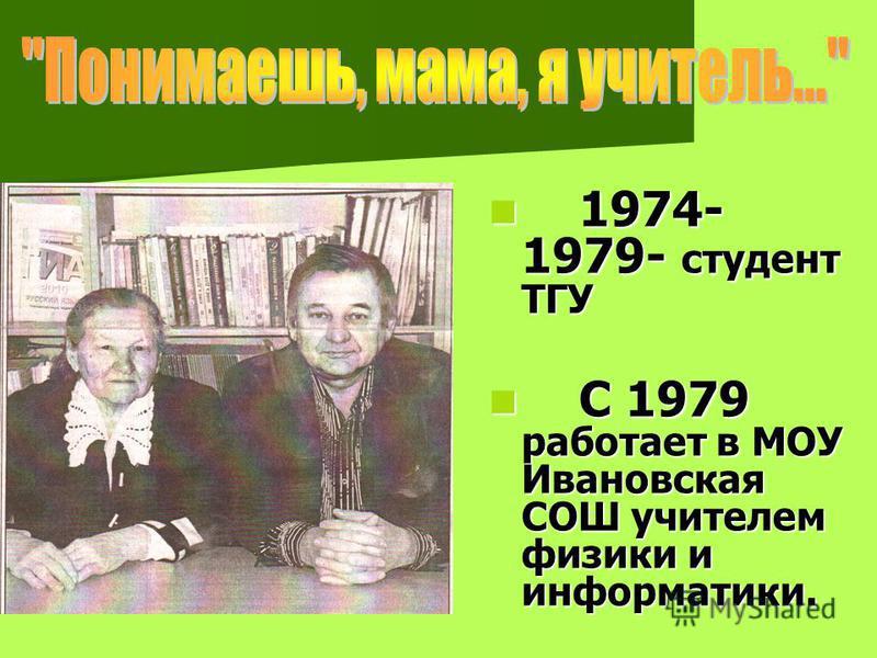 1974- 1979- студент ТГУ 1974- 1979- студент ТГУ С 1979 работает в МОУ Ивановская СОШ учителем физики и информатики. С 1979 работает в МОУ Ивановская СОШ учителем физики и информатики.