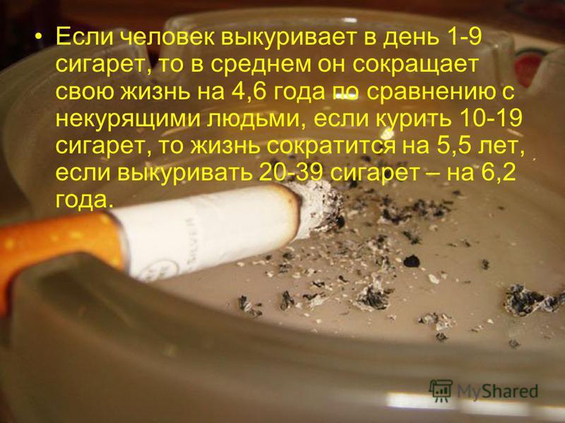 Если человек выкуривает в день 1-9 сигарет, то в среднем он сокращает свою жизнь на 4,6 года по сравнению с некурящими людьми, если курить 10-19 сигарет, то жизнь сократится на 5,5 лет, если выкуривать 20-39 сигарет – на 6,2 года.