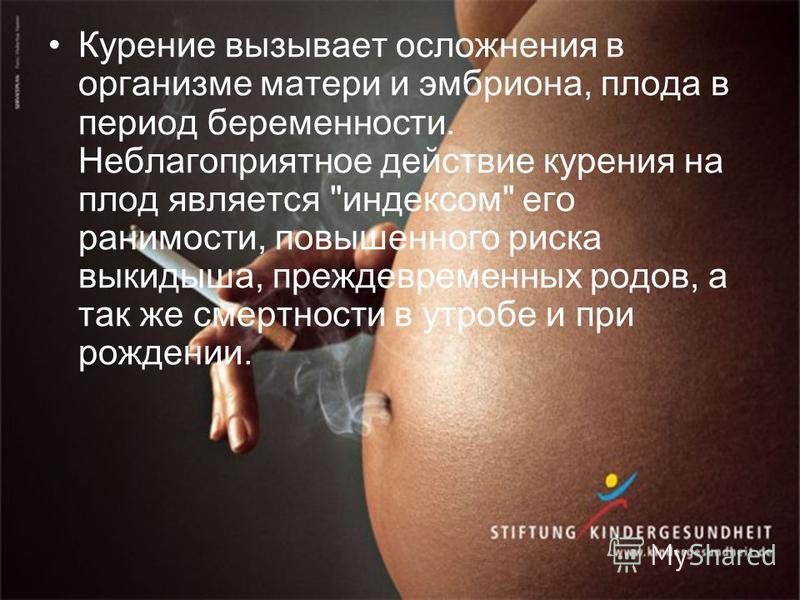Курение вызывает осложнения в организме матери и эмбриона, плода в период беременности. Неблагоприятное действие курения на плод является