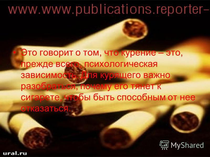 Это говорит о том, что курение – это, прежде всего, психологическая зависимость. Для курящего важно разобраться, почему его тянет к сигарете, чтобы быть способным от нее отказаться.