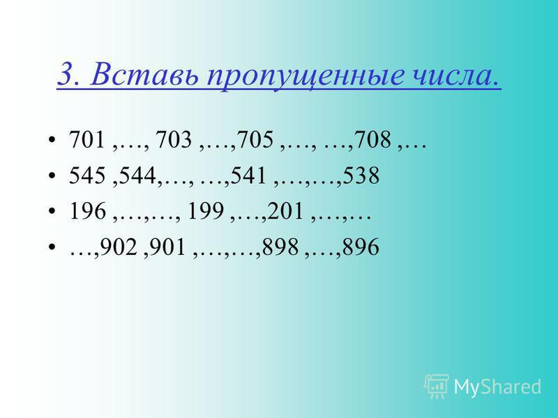 3. Вставь пропущенные числа. 701,…, 703,…,705,…, …,708,… 545,544,…, …,541,…,…,538 196,…,…, 199,…,201,…,… …,902,901,…,…,898,…,896