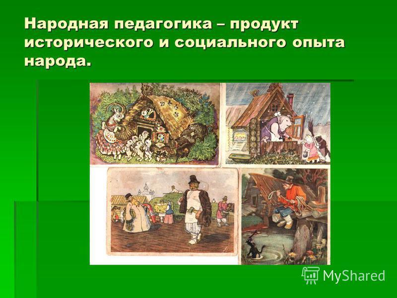 Народная педагогика – продукт исторического и социального опыта народа.
