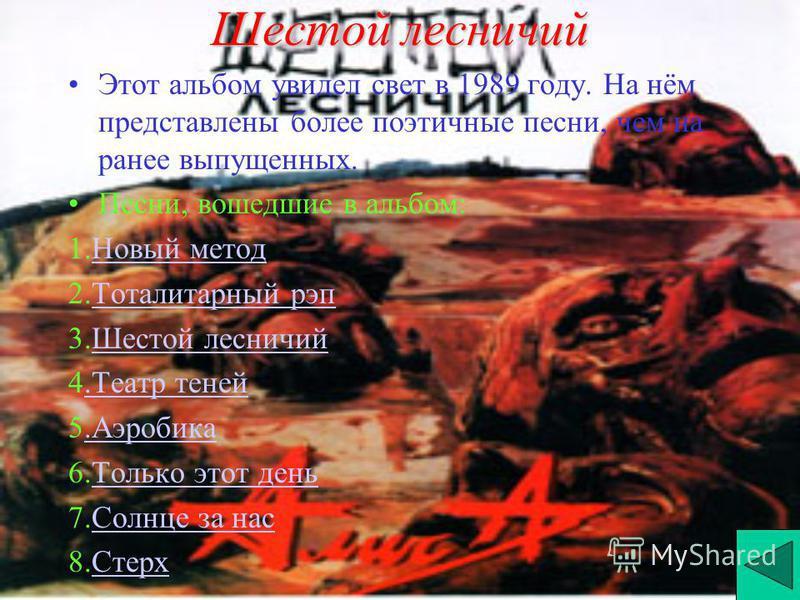 Шестой лесничий Этот альбом увидел свет в 1989 году. На нём представлены более поэтичные песни, чем на ранее выпущенных. Песни, вошедшие в альбом: 1. Новый метод Новый метод 2. Тоталитарный рэп Тоталитарный рэп 3. Шестой лесничий Шестой лесничий 4. Т