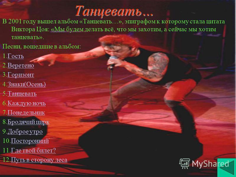 Танцевать… В 2001 году вышел альбом «Танцевать…», эпиграфом к которому стала цитата Виктора Цоя: «Мы будем делать всё, что мы захотим, а сейчас мы хотим танцевать». Песни, вошедшие в альбом: 1. Гость Гость 2. Веретено Веретено 3. Горизонт Горизонт 4.