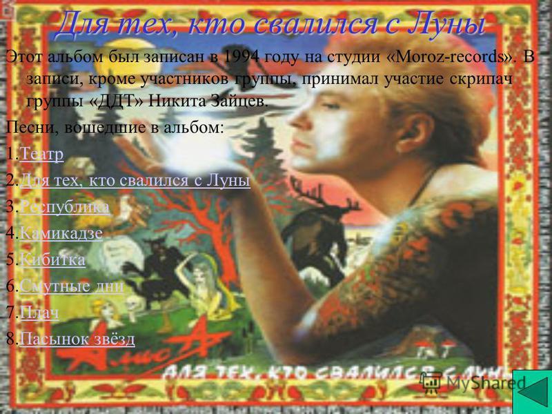 Для тех, кто свалился с Луны Этот альбом был записан в 1994 году на студии «Moroz-records». В записи, кроме участников группы, принимал участие скрипач группы «ДДТ» Никита Зайцев. Песни, вошедшие в альбом: 1. Театр Театр 2. Для тех, кто свалился с Лу