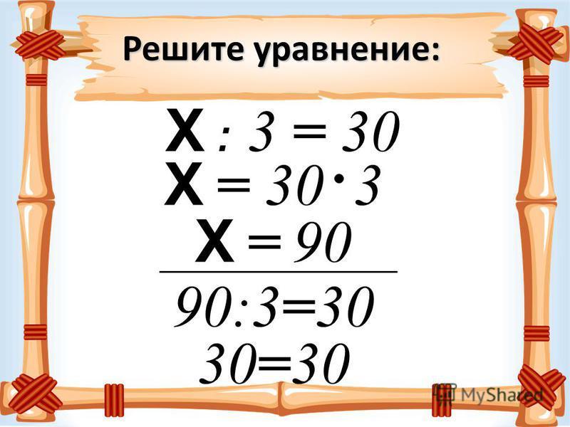 Решите уравнение: Х : 3 = 30 Х = 30 3 Х = 90 90:3=30 30=30