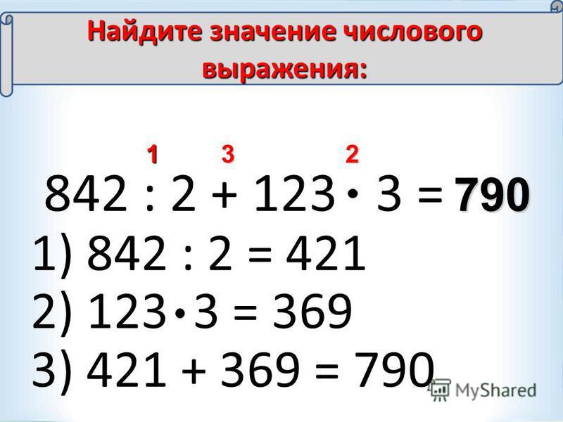 842 : 2 + 123 3 = 123 790 Найдите значение числового выражения: 1) 842 : 2 = 421 2) 123 3 = 369 3) 421 + 369 = 790