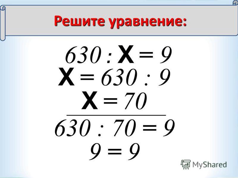 630 : Х = 9 Х = 630 : 9 Х = 70 630 : 70 = 9 9 = 9 Решите уравнение: