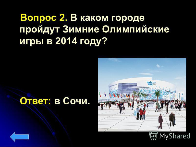 Вопрос 2. В каком городе пройдут Зимние Олимпийские игры в 2014 году? Ответ: в Сочи.