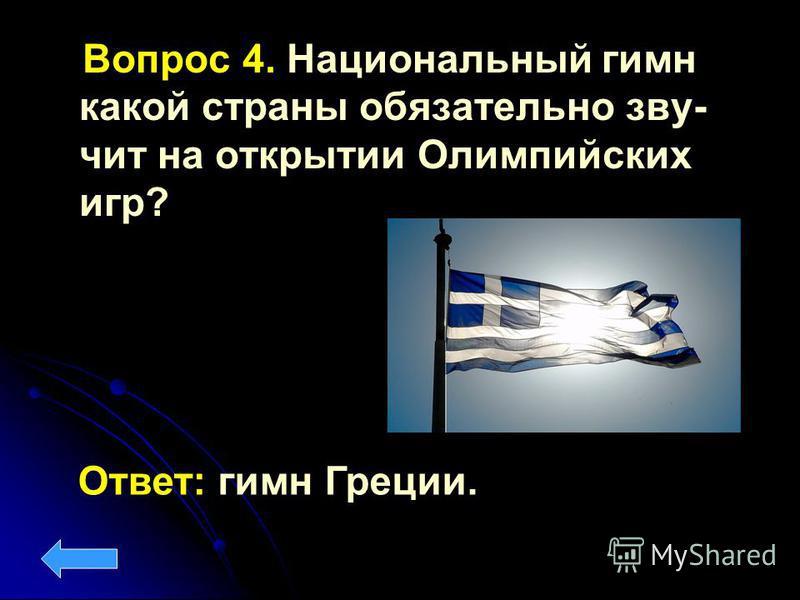 Вопрос 4. Национальный гимн какой страны обязательно звучит на открытии Олимпийских игр? Ответ: гимн Греции.