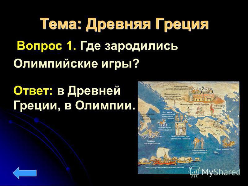 Тема: Древняя Греция Вопрос 1. Где зародились Олимпийские игры? Ответ: в Древней Греции, в Олимпии.