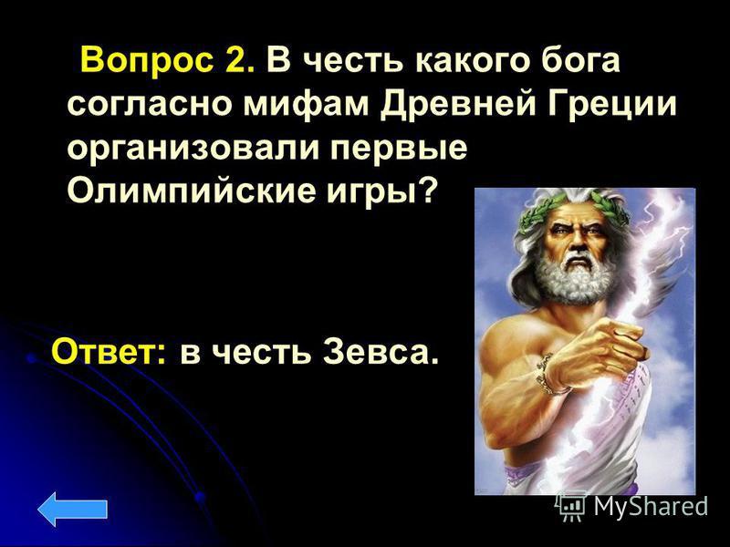 Вопрос 2. В честь какого бога согласно мифам Древней Греции организовали первые Олимпийские игры? Ответ: в честь Зевса.