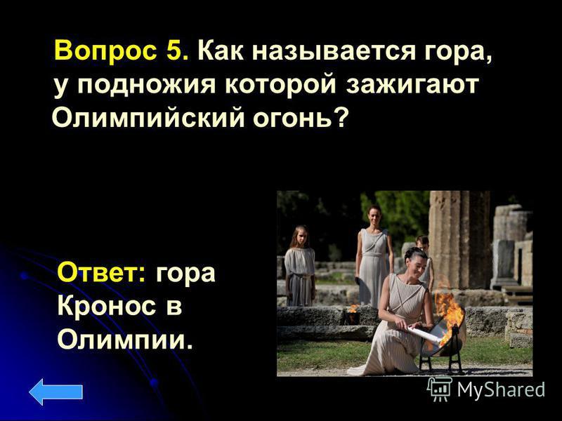Вопрос 5. Как называется гора, у подножия которой зажигают Олимпийский огонь? Ответ: гора Кронос в Олимпии.
