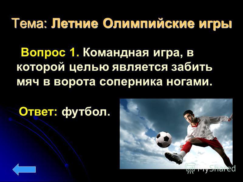 Тема: Летние Олимпийские игры Вопрос 1. Командная игра, в которой целью является забить мяч в ворота соперника ногами. Ответ: футбол.