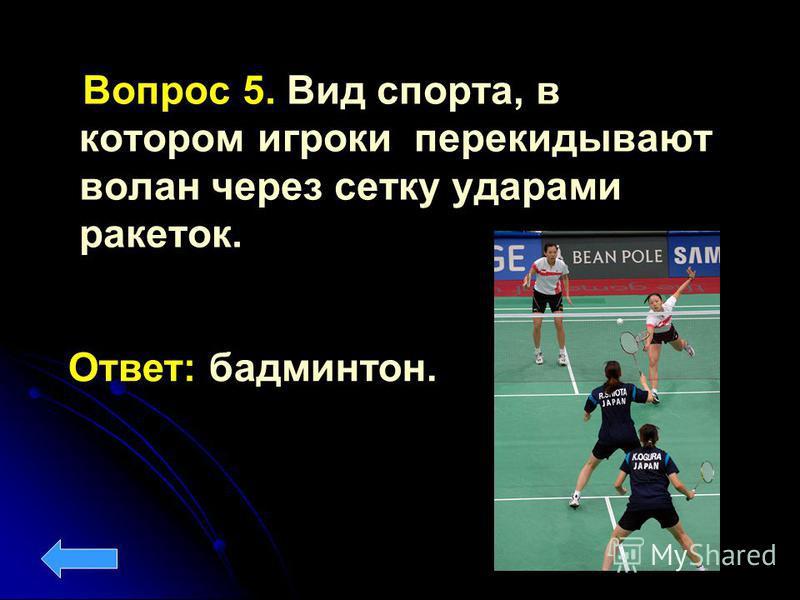 Вопрос 5. Вид спорта, в котором игроки перекидывают волан через сетку ударами ракеток. Ответ: бадминтон.