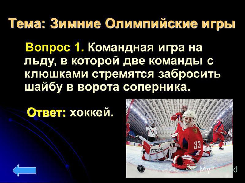 Тема: Зимние Олимпийские игры Вопрос 1. Командная игра на льду, в которой две команды с клюшками стремятся забросить шайбу в ворота соперника. Ответ: Ответ: хоккей.