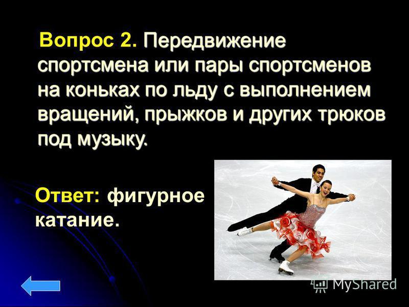 Ответ: фигурное катание. Передвижение спортсмена или пары спортсменов на коньках по льду с выполнением вращений, прыжков и других трюков под музыку. Вопрос 2. Передвижение спортсмена или пары спортсменов на коньках по льду с выполнением вращений, пры