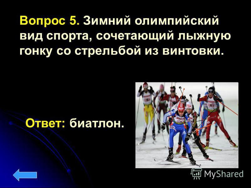 Вопрос 5. Зимний олимпийский вид спорта, сочетающий лыжную гонку со стрельбой из винтовки. Ответ: биатлон.