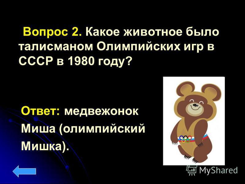 Вопрос 2. Какое животное было талисманом Олимпийских игр в СССР в 1980 году? Ответ: медвежонок Миша (олимпийский Мишка).