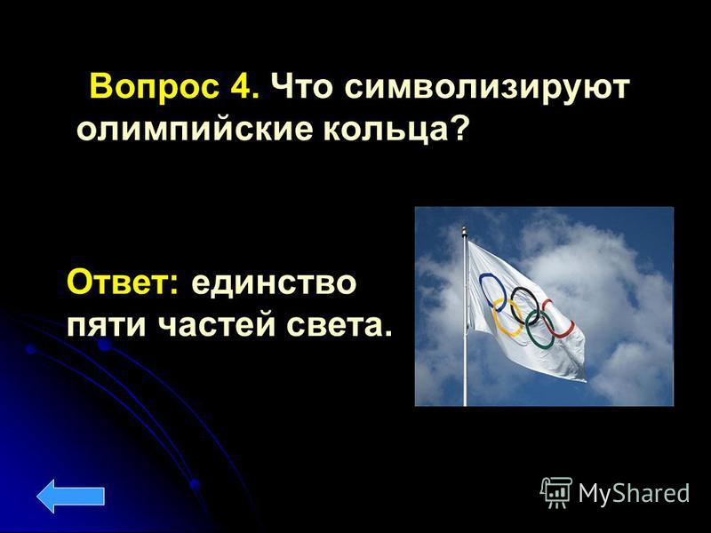 Вопрос 4. Что символизируют олимпийские кольца? Ответ: единство пяти частей света.
