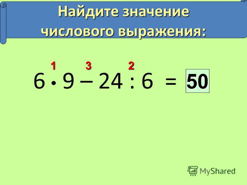 6 9 – 24 : 6 =50 213 Найдите значение числового выражения: