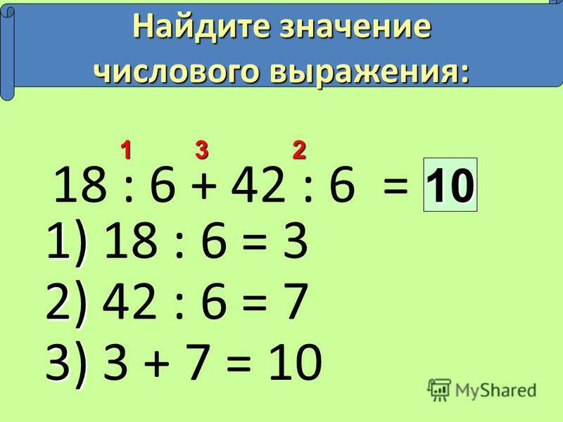 18 : 6 + 42 : 6 =10 213 Найдите значение числового выражения: 1) 1) 18 : 6 = 3 2) 2) 42 : 6 = 7 3) 3) 3 + 7 = 10