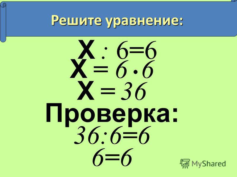 Х : 6=6 Х = 6 6 Х = 36 Проверка: 36:6=6 6=6 Решите уравнение: