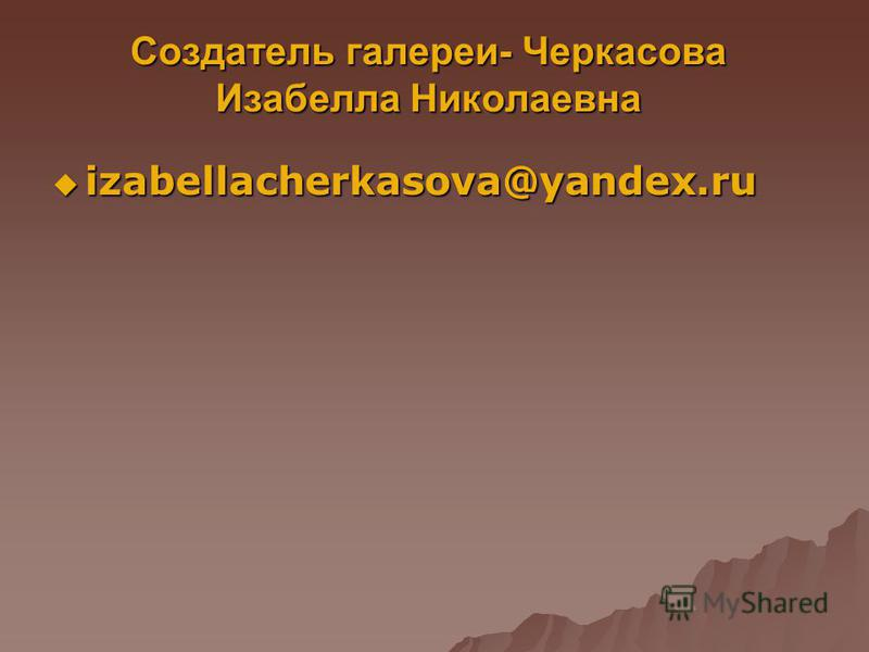 Создатель галереи- Черкасова Изабелла Николаевна izabellacherkasova@yandex.ru izabellacherkasova@yandex.ru