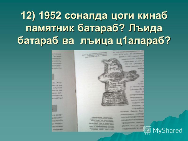 12) 1952 соналда цоги кинаб памятник батараб? Лъида батараб ва лъица ц1алараб?