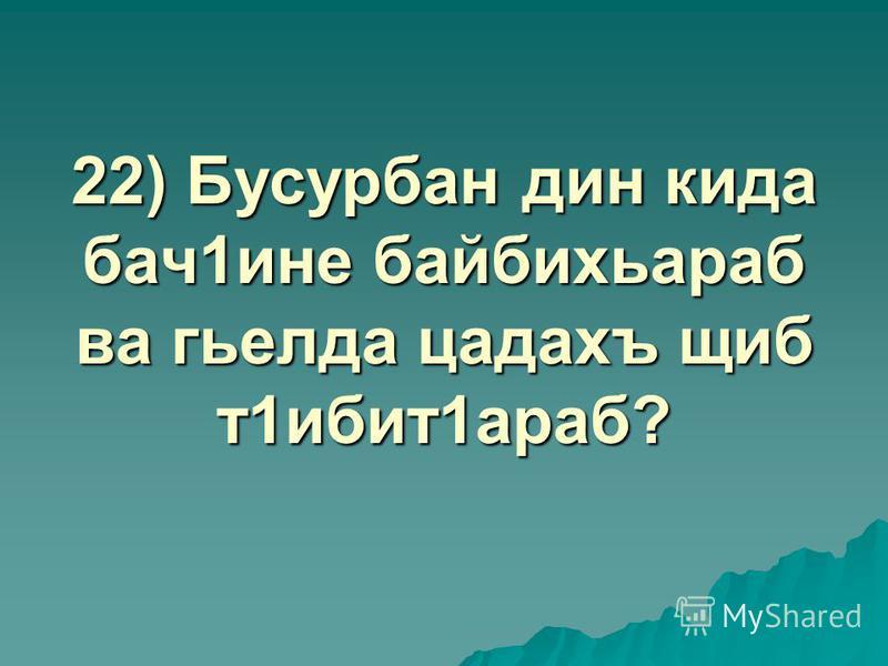 22) Бусурбан дин кида бач1ине байбихьараб ва гьелда цадахъ щиб т1ибит1араб?