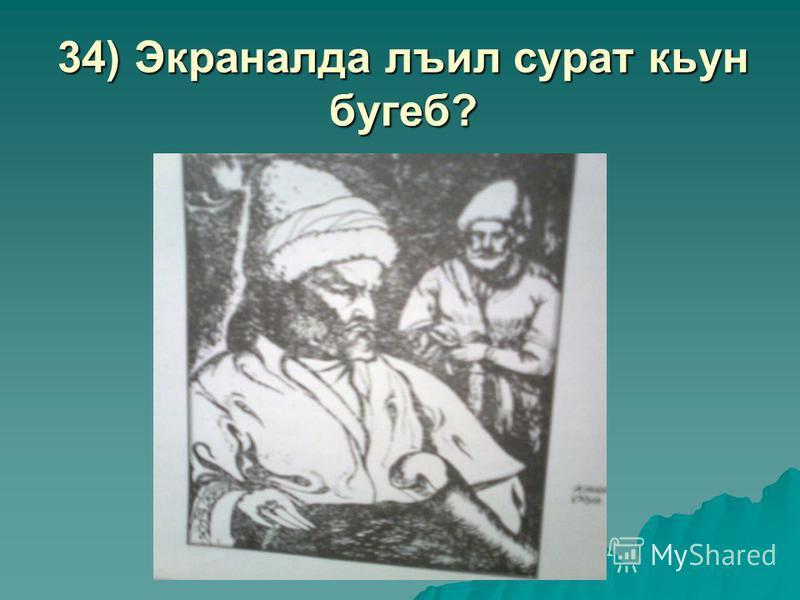 34) Экраналда лъил сурат кьун бугеб?