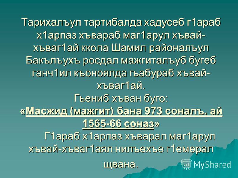 Тарихалъул тартибалда хадусеб г1араб х1арпаз хъвараб маг1арул хъвай- хъваг1ай ккола Шамил районалъул Бакълъухъ росдал мажгиталъуб бугеб ганч1ил къоноялда гьабураб хъвай- хъваг1ай. Гьениб хъван буго: «Масжид (мажгит) бана 973 соналъ, ай 1565-66 соназ»