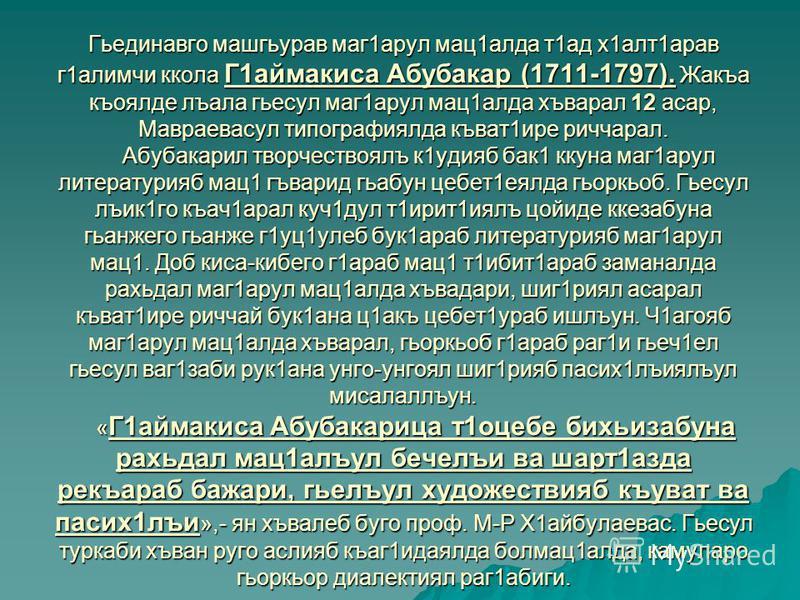 Гьединавго машгьурав маг1арул мац1алда т1ад х1алт1арав г1алимчи ккола Г1аймакиса Абубакар (1711-1797). Жакъа къоялде лъала гьесул маг1арул мац1алда хъварал 12 асар, Мавраевасул типографиялда къват1ире риччарал. Абубакарил творчествоялъ к1удияб бак1 к