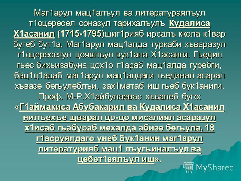 Маг1арул мац1алъул ва литератураялъул т1оцересел соназул тарихалъулъ Кудалиса Х1асанил (1715-1795)шиг1рияб ирсалъ ккола к1вар бугеб бут1а. Маг1арул мац1алда туркаби хъваразул т1оцересезул цоявлъун вук1ана Х1асанги. Гьедин гьес бихьизабуна цох1о г1ара