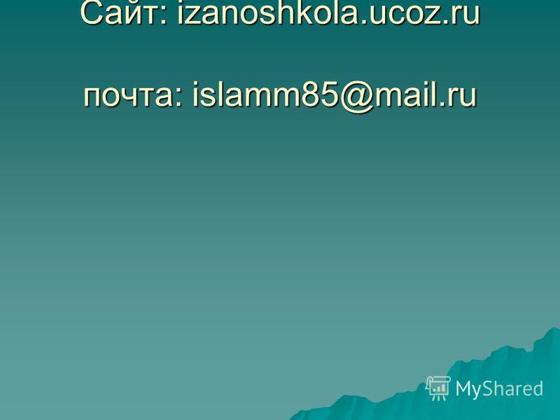 Сайт: izanoshkola.ucoz.ru почта: islamm85@mail.ru