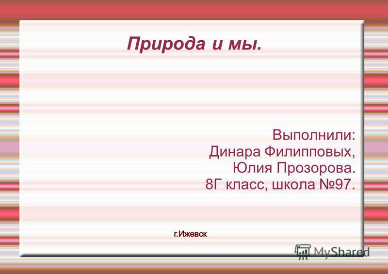 Выполнили: Динара Филипповых, Юлия Прозорова. 8Г класс, школа 97. Природа и мы.